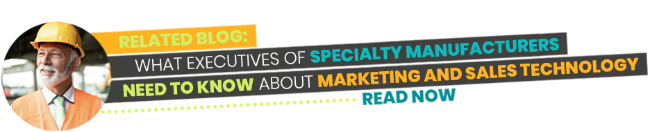 Related Blog - What Executives of Specialty Manufacturers Need to Know About Marketing and Sales Technology